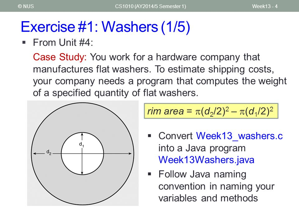 Exercise #1: Washers (1/5) CS1010 (AY2014/5 Semester 1)Week13 - 4© NUS  From Unit #4: Case Study: You work for a hardware company that manufactures flat washers.