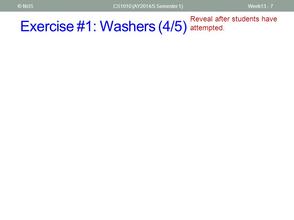 Exercise #1: Washers (5/5) CS1010 (AY2014/5 Semester 1)Week13 - 8© NUS Reveal after students have attempted.