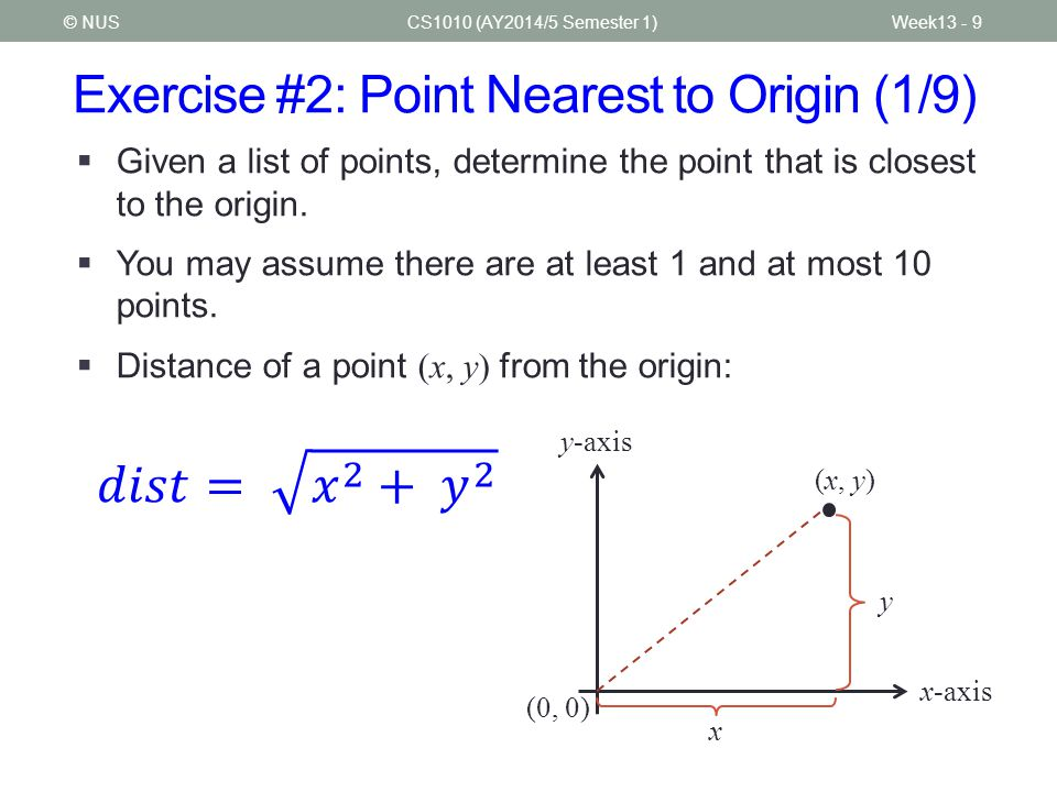 Exercise #2: Point Nearest to Origin (2/9) CS1010 (AY2014/5 Semester 1)© NUSWeek13 - 10 Enter number of points (at most 10): 6 12 100 9 65 81 50 43 77 61 8 6 108 Points: (12,100) (9,65) (81,50) (43,77) (61,8) (6,108) Point nearest to origin: (61,8) with distance 61.522354