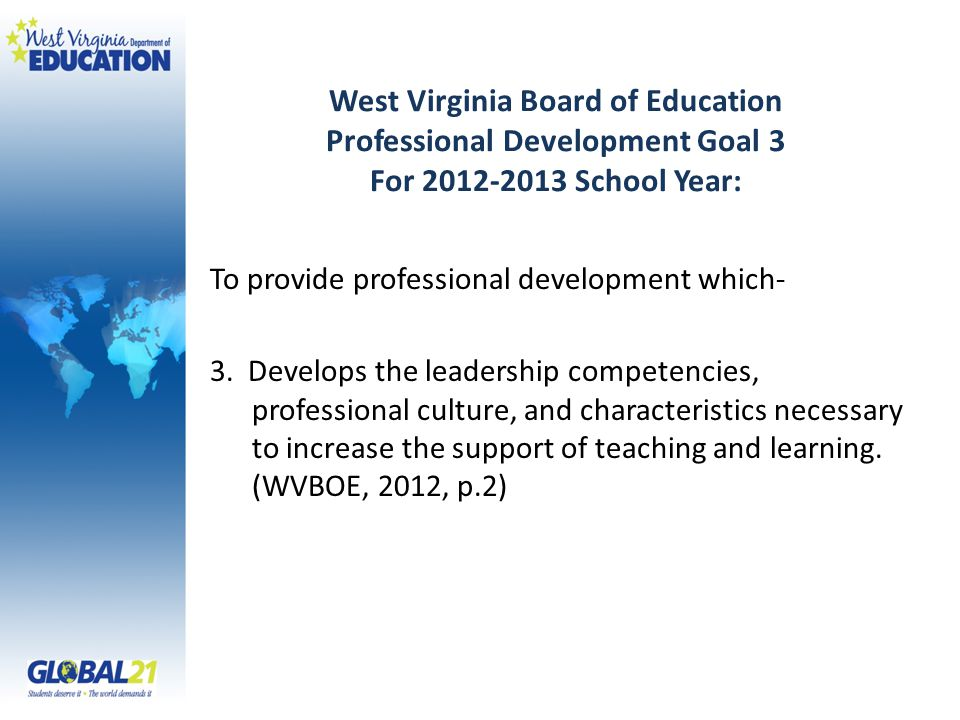 West Virginia Board of Education Professional Development Goal 3 For 2012-2013 School Year: To provide professional development which- 3.
