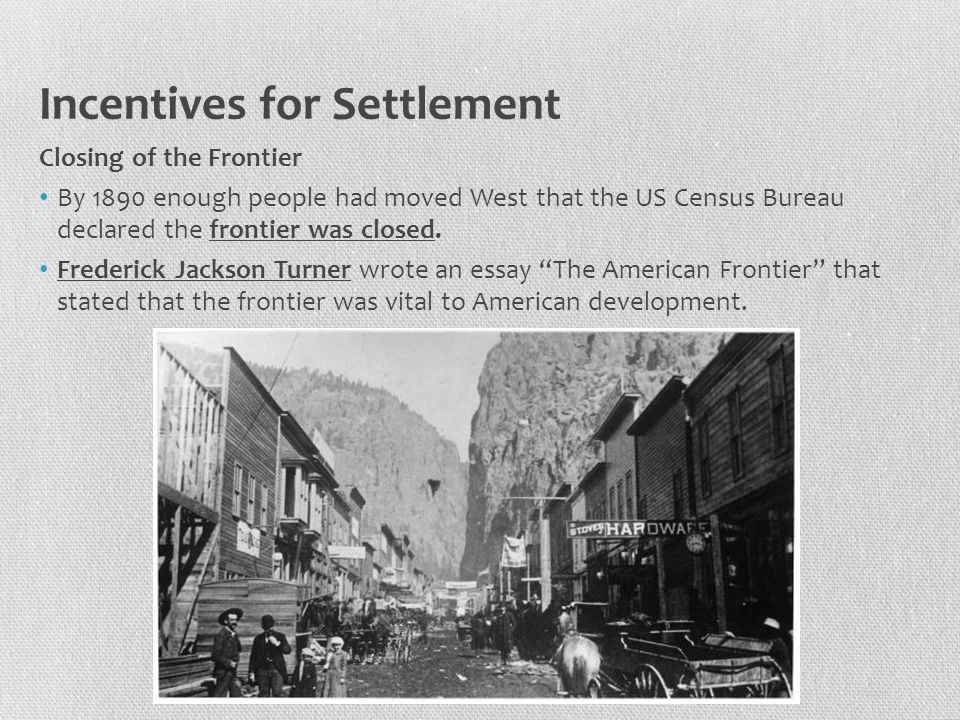 Incentives for Settlement Closing of the Frontier By 1890 enough people had moved West that the US Census Bureau declared the frontier was closed. Fre