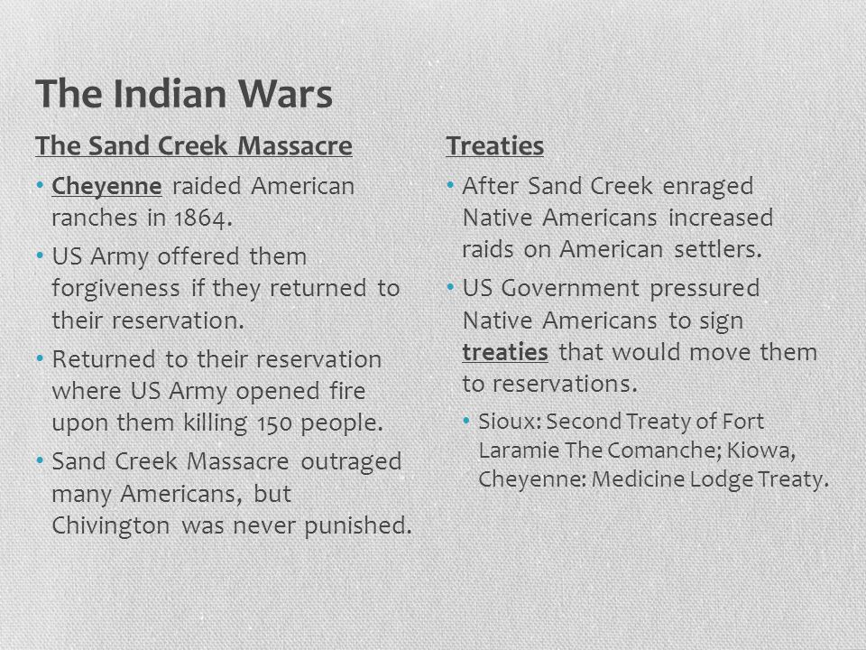 The Indian Wars The Sand Creek Massacre Cheyenne raided American ranches in 1864. US Army offered them forgiveness if they returned to their reservati
