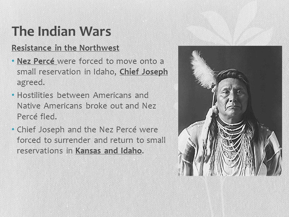 The Indian Wars Resistance in the Northwest Nez Percé were forced to move onto a small reservation in Idaho, Chief Joseph agreed. Hostilities between