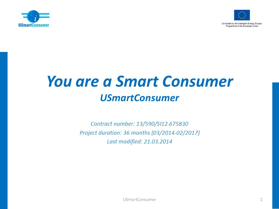 You are a Smart Consumer USmartConsumer Contract number: 13/590/SI12.675830 Project duration: 36 months (03/2014-02/2017) Last modified: 21.03.2014 1U