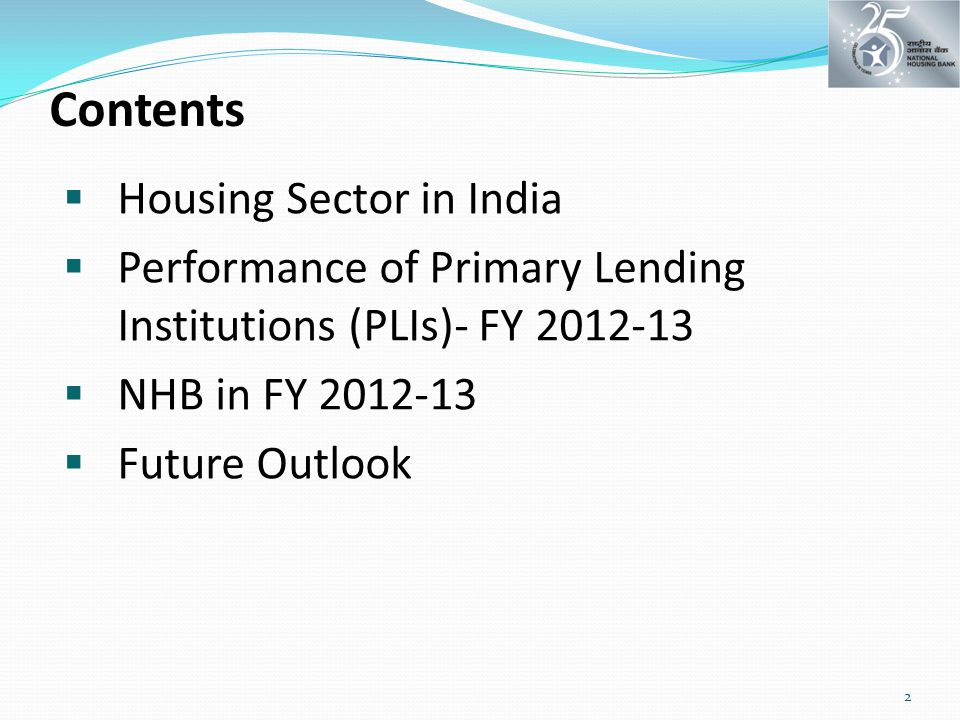 Contents  Housing Sector in India  Performance of Primary Lending Institutions (PLIs)- FY 2012-13  NHB in FY 2012-13  Future Outlook 2