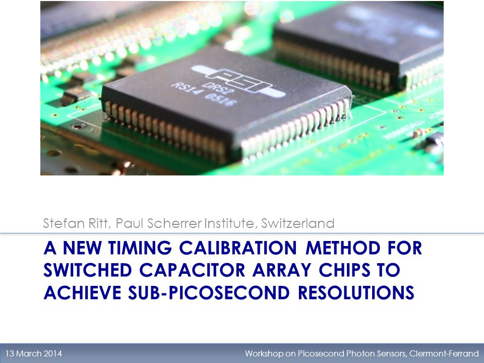 A NEW TIMING CALIBRATION METHOD FOR SWITCHED CAPACITOR ARRAY CHIPS TO ACHIEVE SUB-PICOSECOND RESOLUTIONS 13 March 2014Workshop on Picosecond Photon Sensors, Clermont-Ferrand Stefan Ritt, Paul Scherrer Institute, Switzerland