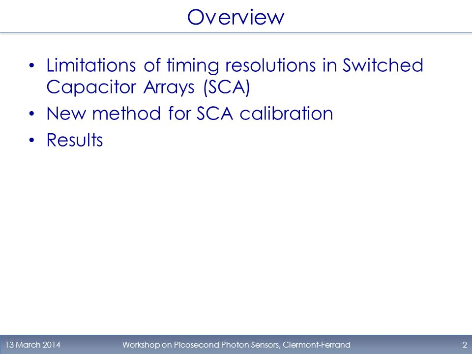 Overview Limitations of timing resolutions in Switched Capacitor Arrays (SCA) New method for SCA calibration Results 13 March 2014Workshop on Picosecond Photon Sensors, Clermont-Ferrand2