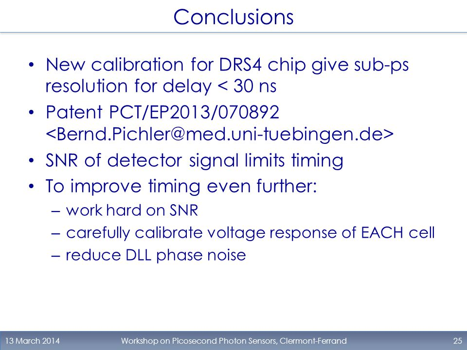 Conclusions New calibration for DRS4 chip give sub-ps resolution for delay < 30 ns Patent PCT/EP2013/070892 SNR of detector signal limits timing To improve timing even further: – work hard on SNR – carefully calibrate voltage response of EACH cell – reduce DLL phase noise 13 March 2014Workshop on Picosecond Photon Sensors, Clermont-Ferrand25