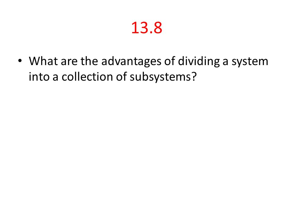 13.8 What are the advantages of dividing a system into a collection of subsystems?