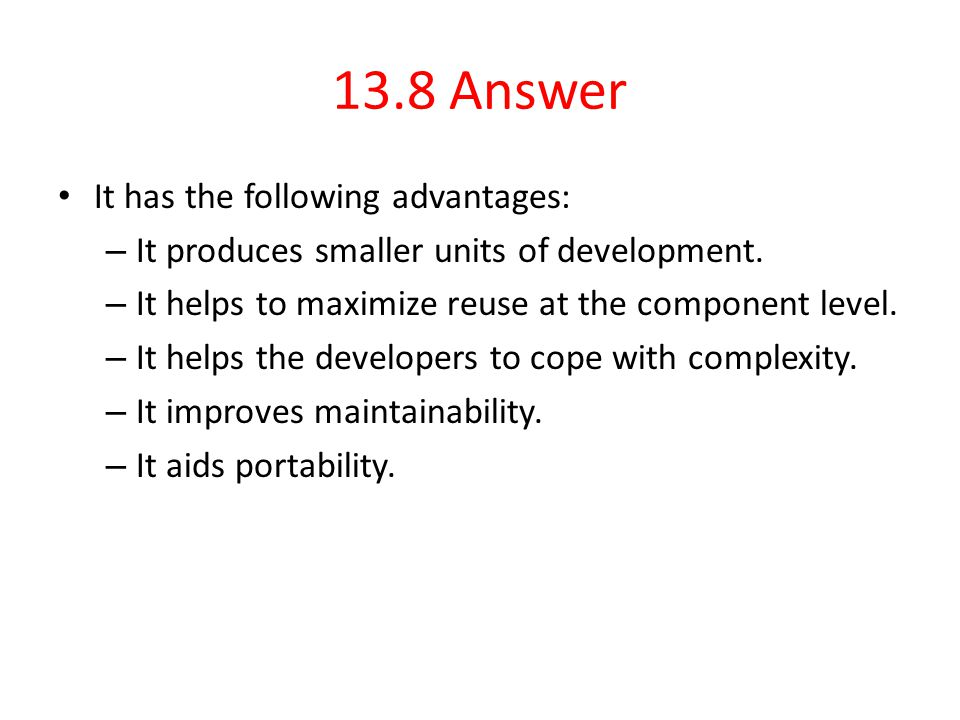 13.8 Answer It has the following advantages: – It produces smaller units of development. – It helps to maximize reuse at the component level. – It hel