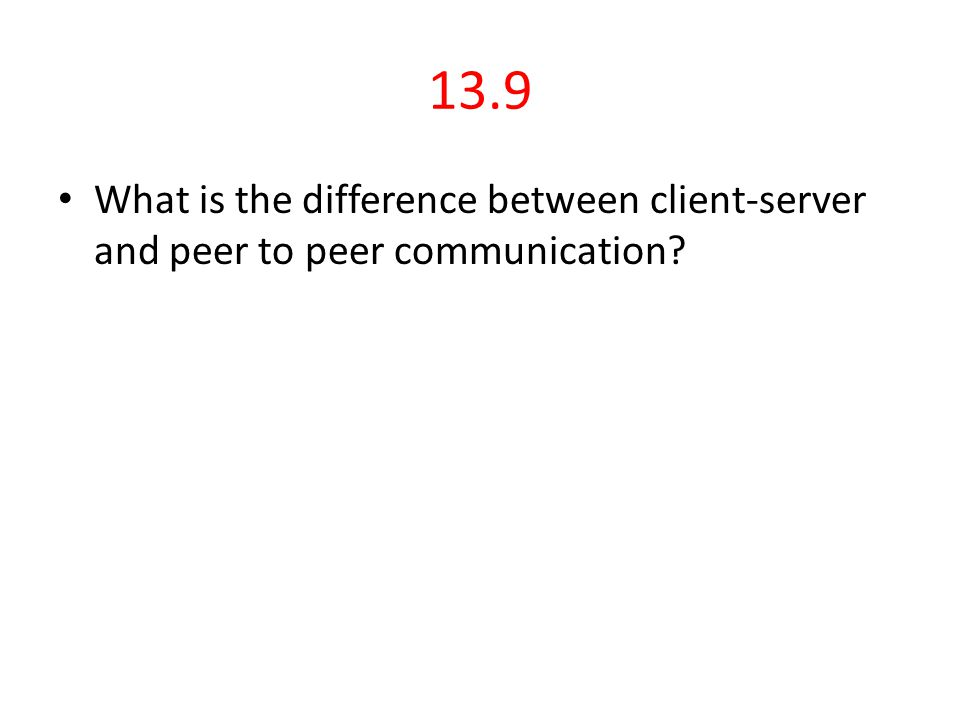 13.9 What is the difference between client-server and peer to peer communication?