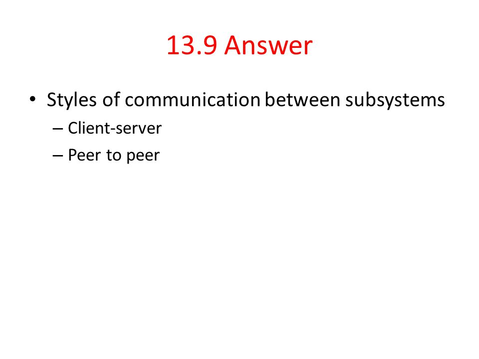 13.9 Answer Styles of communication between subsystems – Client-server – Peer to peer