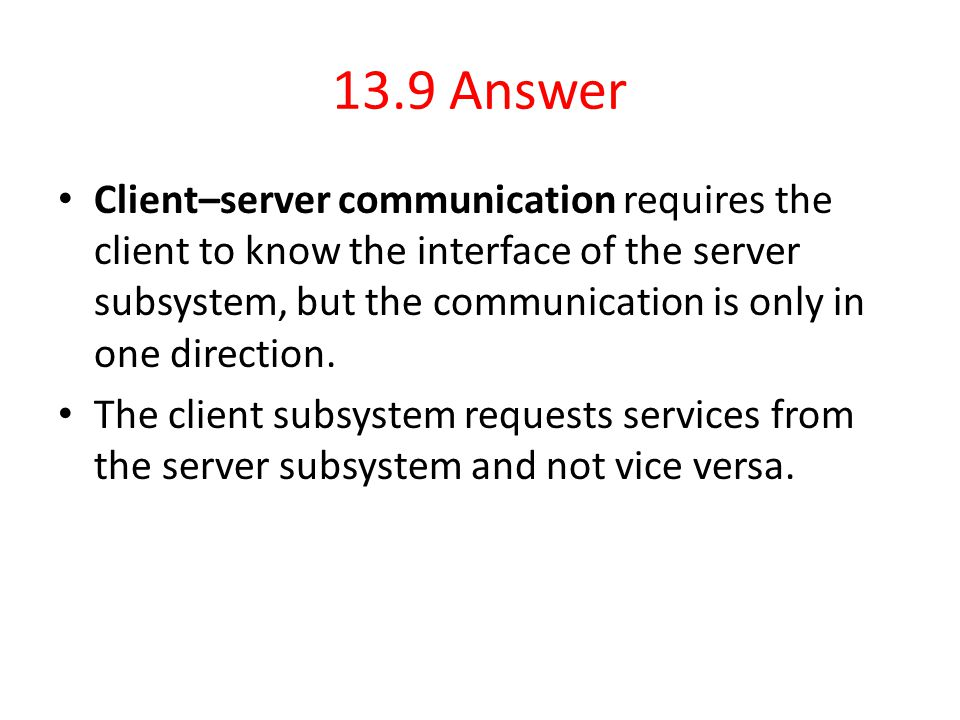 13.9 Answer Client–server communication requires the client to know the interface of the server subsystem, but the communication is only in one direct