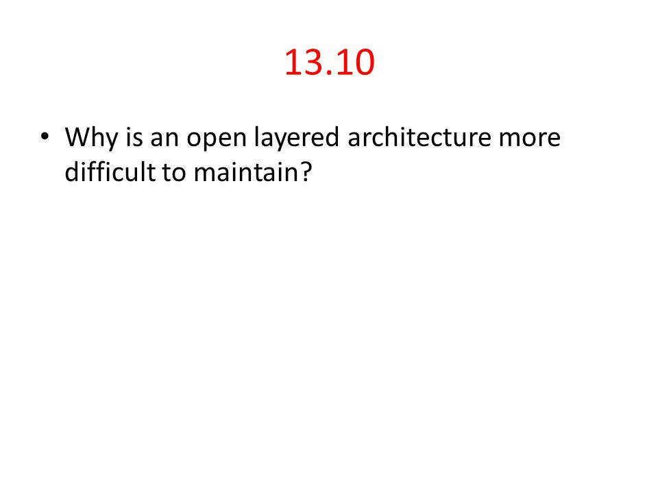 13.10 Why is an open layered architecture more difficult to maintain?