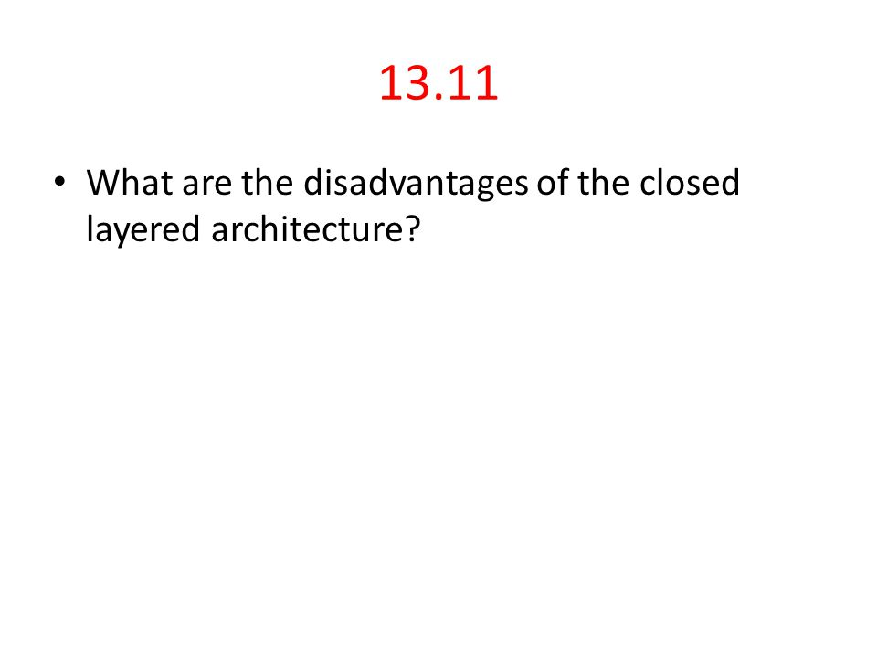 13.11 What are the disadvantages of the closed layered architecture?