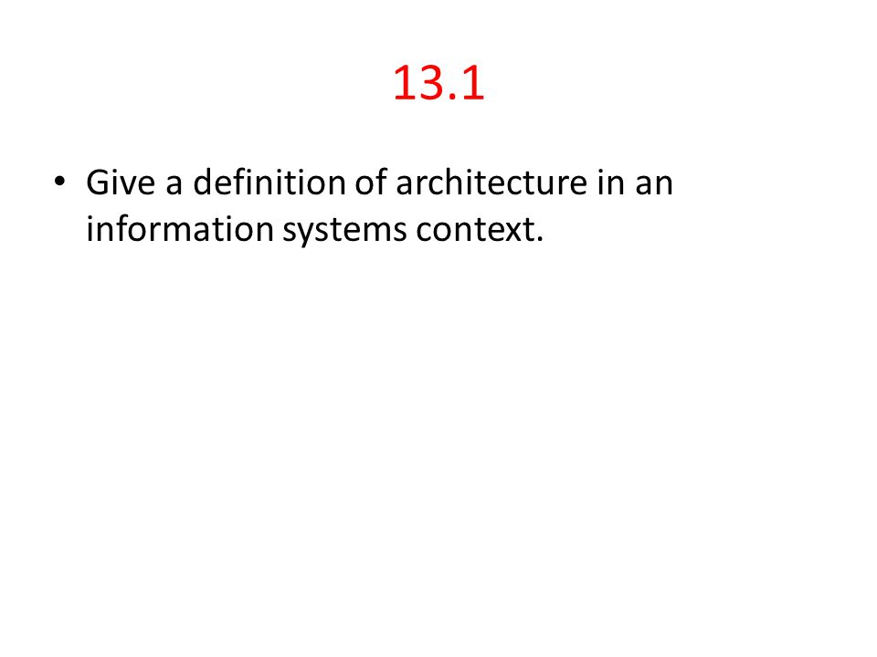 13.1 Give a definition of architecture in an information systems context.