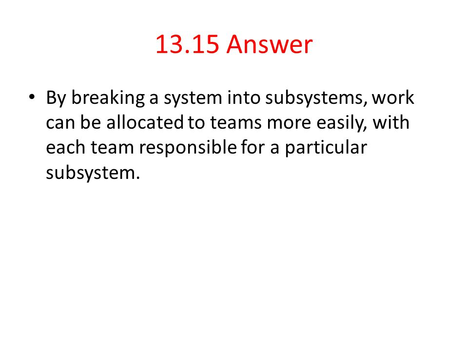 13.15 Answer By breaking a system into subsystems, work can be allocated to teams more easily, with each team responsible for a particular subsystem.