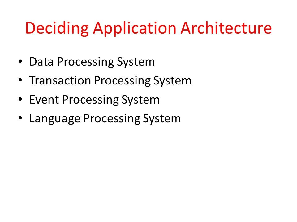 Deciding Application Architecture Data Processing System Transaction Processing System Event Processing System Language Processing System