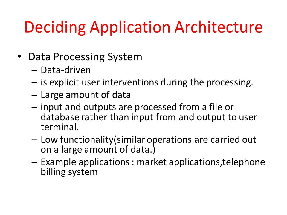Deciding Application Architecture Data Processing System – Data-driven – is explicit user interventions during the processing. – Large amount of data