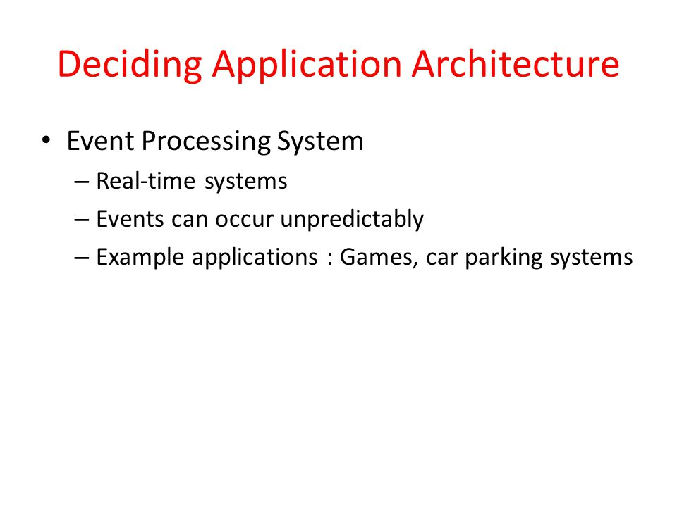 Deciding Application Architecture Event Processing System – Real-time systems – Events can occur unpredictably – Example applications : Games, car par