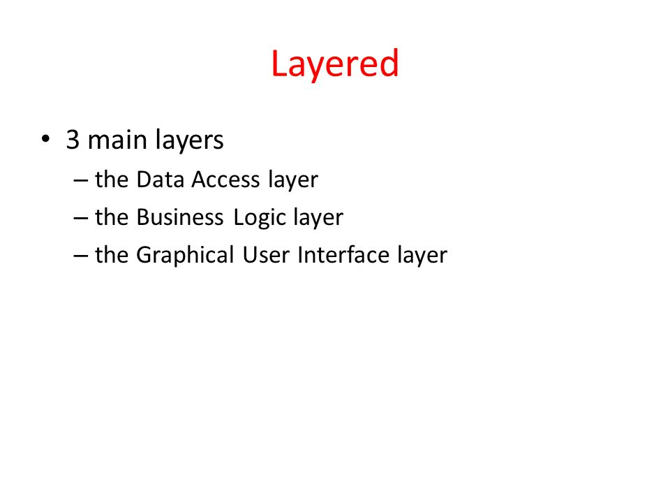 Layered 3 main layers – the Data Access layer – the Business Logic layer – the Graphical User Interface layer
