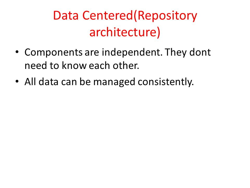 Data Centered(Repository architecture) Components are independent. They dont need to know each other. All data can be managed consistently.