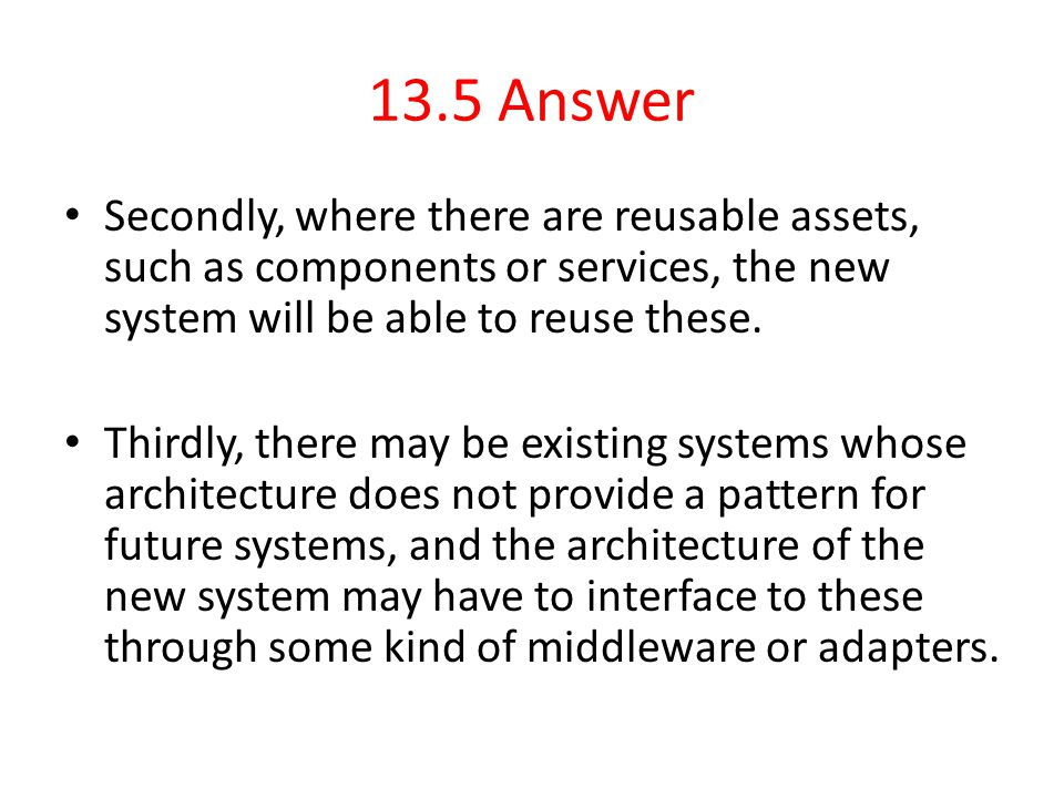 13.5 Answer Secondly, where there are reusable assets, such as components or services, the new system will be able to reuse these. Thirdly, there may