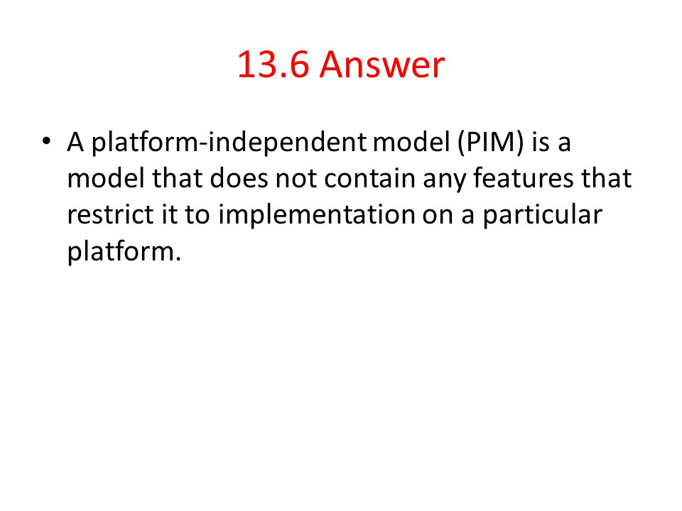13.6 Answer A platform-independent model (PIM) is a model that does not contain any features that restrict it to implementation on a particular platfo