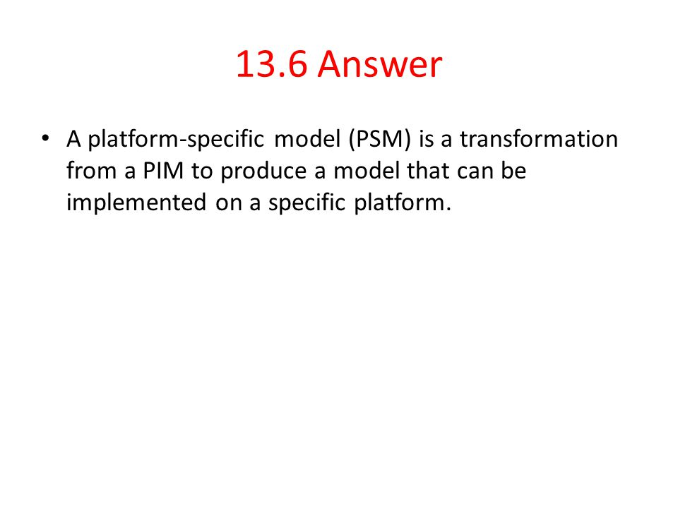 13.6 Answer A platform-specific model (PSM) is a transformation from a PIM to produce a model that can be implemented on a specific platform.
