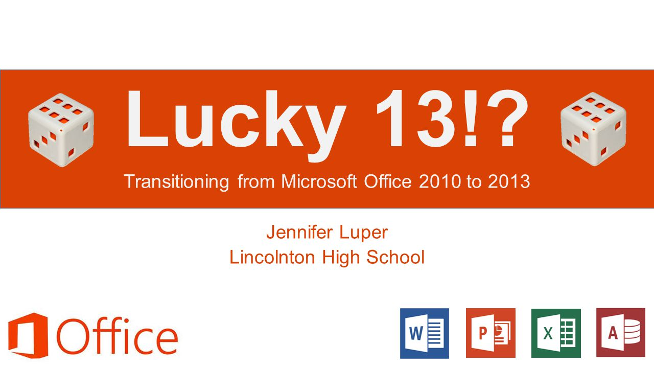 Lucky 13!? Transitioning from Microsoft Office 2010 to 2013 Jennifer Luper Lincolnton High School