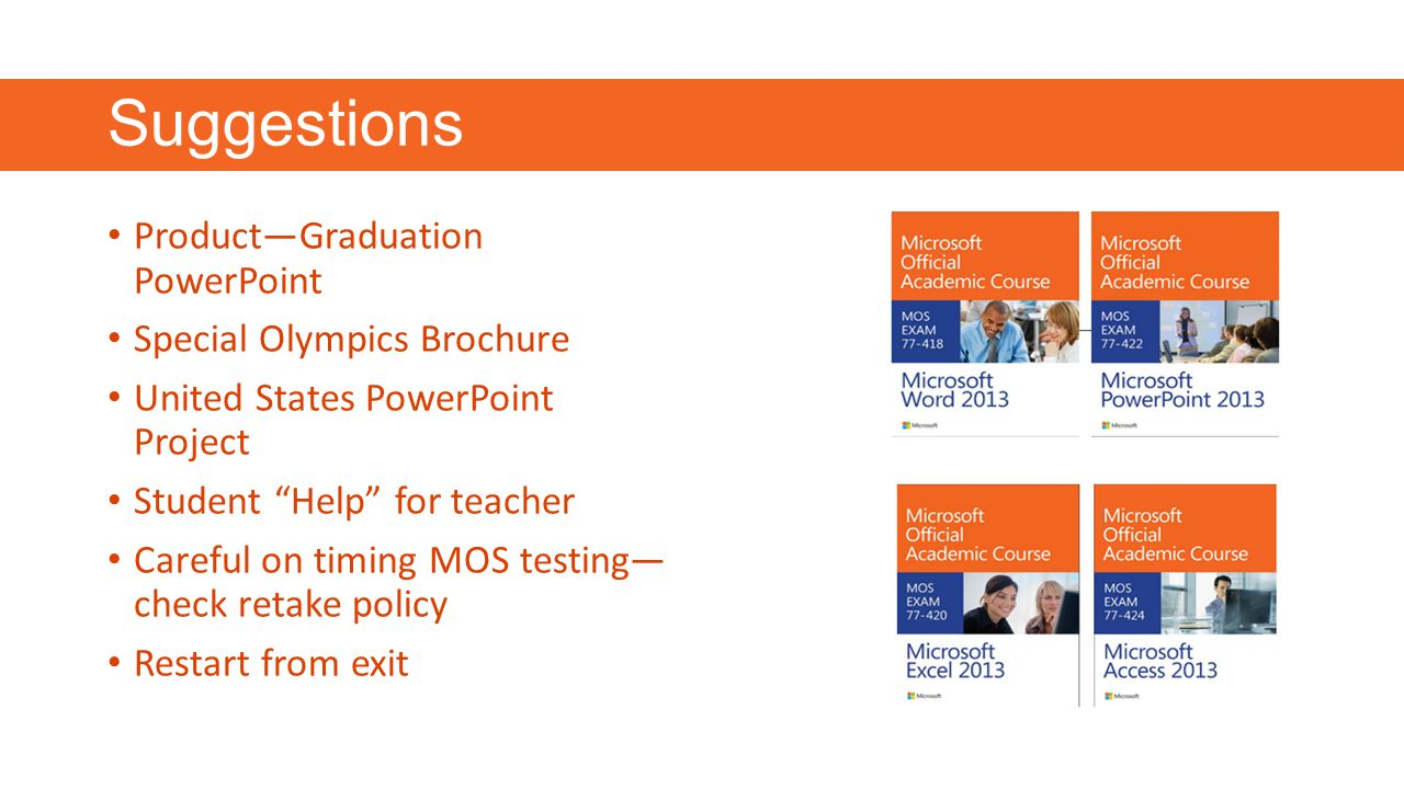 Suggestions Product—Graduation PowerPoint Special Olympics Brochure United States PowerPoint Project Student Help for teacher Careful on timing MOS testing— check retake policy Restart from exit