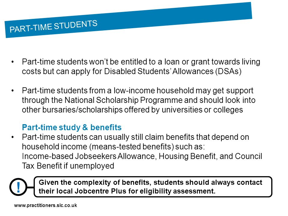 www.practitioners.slc.co.uk Part-time students won't be entitled to a loan or grant towards living costs but can apply for Disabled Students' Allowances (DSAs) Part-time students from a low-income household may get support through the National Scholarship Programme and should look into other bursaries/scholarships offered by universities or colleges Part-time study & benefits Part-time students can usually still claim benefits that depend on household income (means-tested benefits) such as: Income-based Jobseekers Allowance, Housing Benefit, and Council Tax Benefit if unemployed PART-TIME STUDENTS .