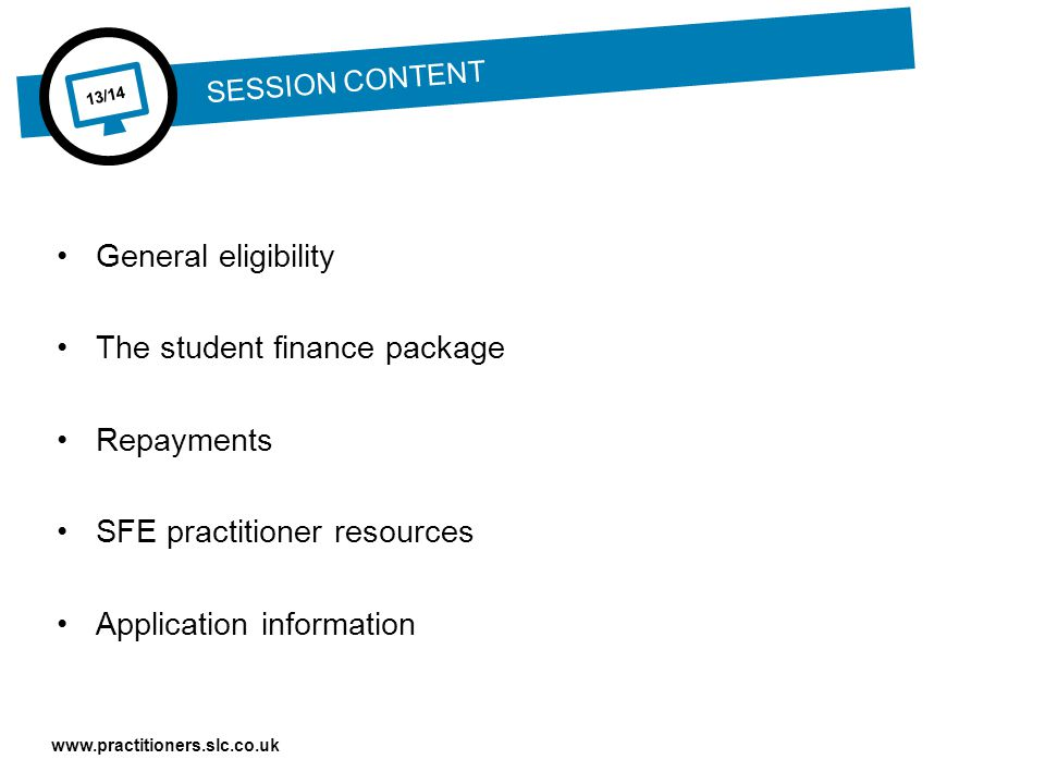 www.practitioners.slc.co.uk 13/14 SESSION CONTENT General eligibility The student finance package Repayments SFE practitioner resources Application information