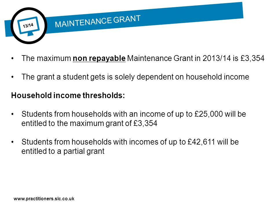 www.practitioners.slc.co.uk 13/14 The maximum non repayable Maintenance Grant in 2013/14 is £3,354 The grant a student gets is solely dependent on household income Household income thresholds: Students from households with an income of up to £25,000 will be entitled to the maximum grant of £3,354 Students from households with incomes of up to £42,611 will be entitled to a partial grant MAINTENANCE GRANT