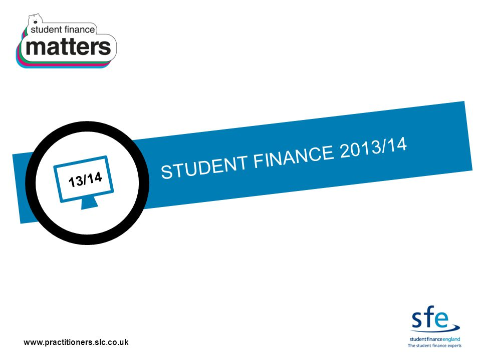 www.practitioners.slc.co.uk 13/14 STUDENT FINANCE 2013/14