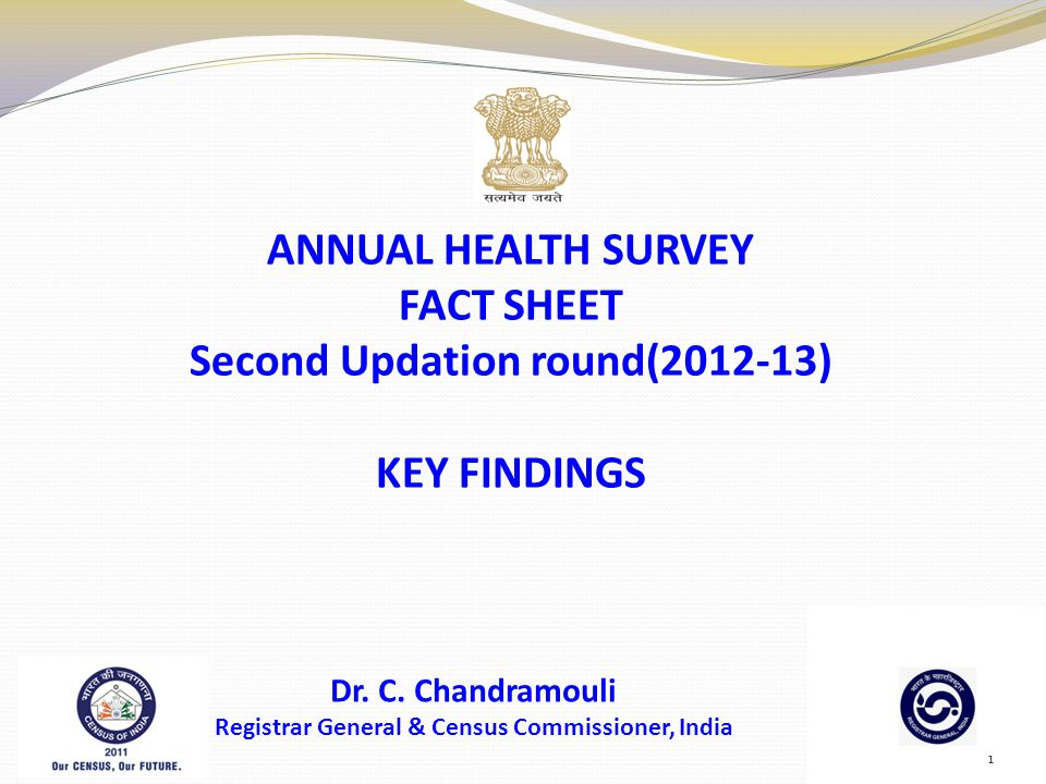 ANNUAL HEALTH SURVEY FACT SHEET Second Updation round(2012-13) KEY FINDINGS Dr. C. Chandramouli Registrar General & Census Commissioner, India 1