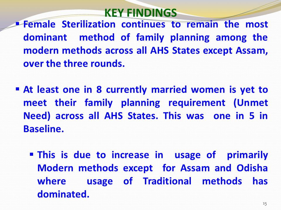 KEY FINDINGS  Female Sterilization continues to remain the most dominant method of family planning among the modern methods across all AHS States except Assam, over the three rounds.