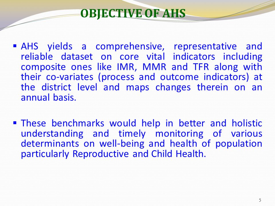 OBJECTIVE OF AHS  AHS yields a comprehensive, representative and reliable dataset on core vital indicators including composite ones like IMR, MMR and TFR along with their co-variates (process and outcome indicators) at the district level and maps changes therein on an annual basis.