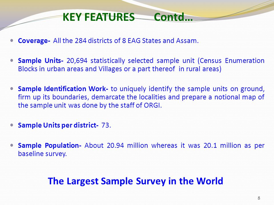 KEY FEATURES Contd… Coverage- All the 284 districts of 8 EAG States and Assam. Sample Units- 20,694 statistically selected sample unit (Census Enumera