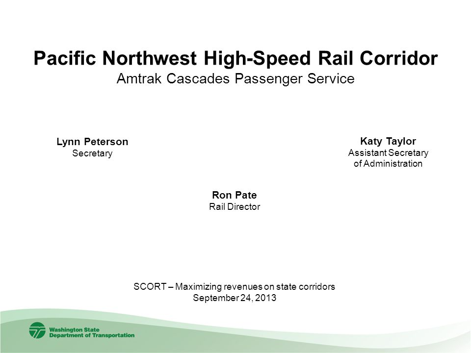 Pacific Northwest High-Speed Rail Corridor Amtrak Cascades Passenger Service Ron Pate Rail Director Lynn Peterson Secretary SCORT – Maximizing revenue