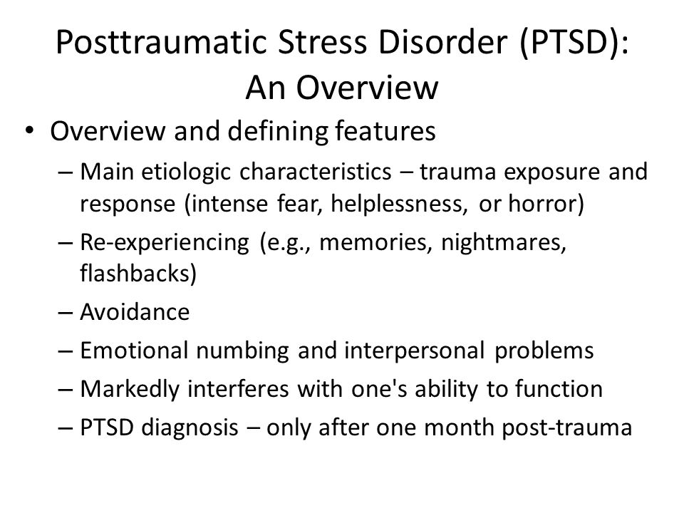 Posttraumatic Stress Disorder (PTSD): An Overview Overview and defining features – Main etiologic characteristics – trauma exposure and response (intense fear, helplessness, or horror) – Re-experiencing (e.g., memories, nightmares, flashbacks) – Avoidance – Emotional numbing and interpersonal problems – Markedly interferes with one s ability to function – PTSD diagnosis – only after one month post-trauma