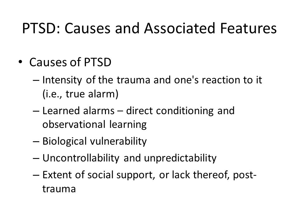 PTSD: Causes and Associated Features Causes of PTSD – Intensity of the trauma and one s reaction to it (i.e., true alarm) – Learned alarms – direct conditioning and observational learning – Biological vulnerability – Uncontrollability and unpredictability – Extent of social support, or lack thereof, post- trauma