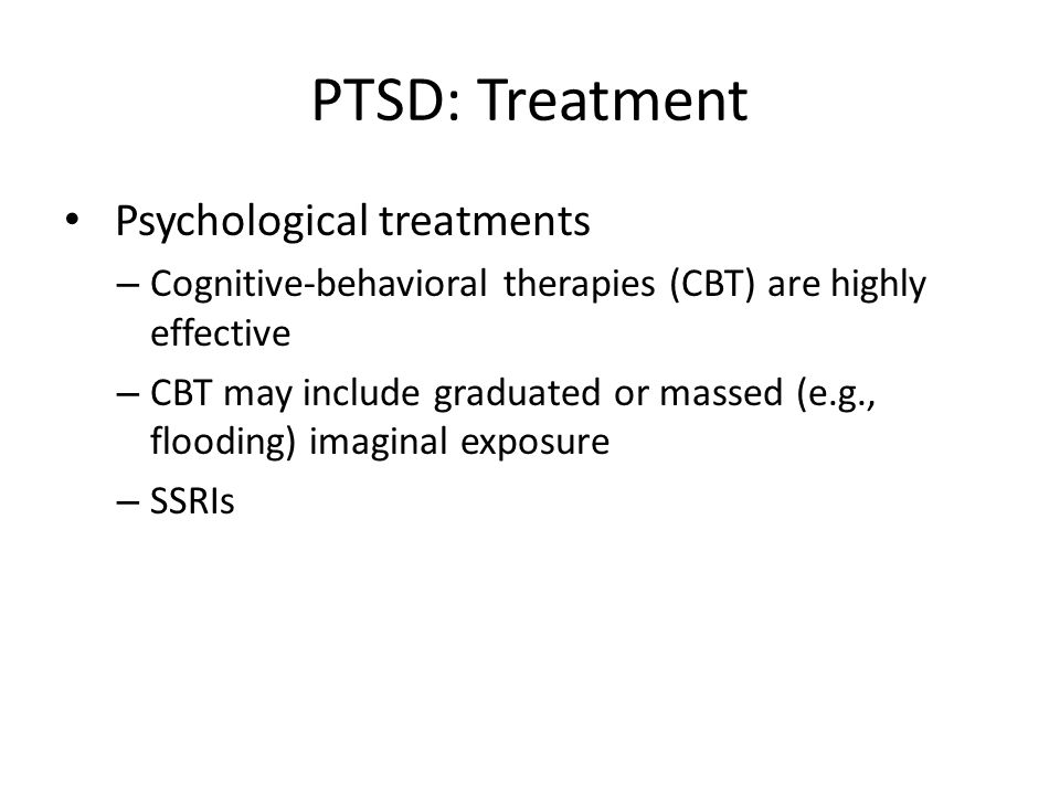 PTSD: Treatment Psychological treatments – Cognitive-behavioral therapies (CBT) are highly effective – CBT may include graduated or massed (e.g., flooding) imaginal exposure – SSRIs