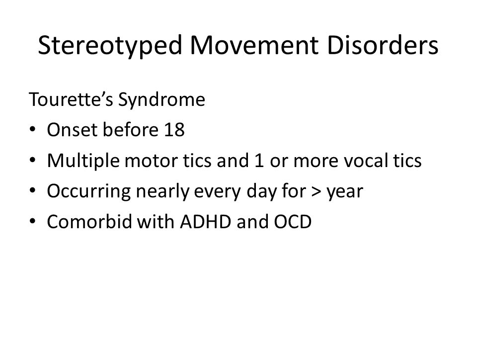 Stereotyped Movement Disorders Tourette's Syndrome Onset before 18 Multiple motor tics and 1 or more vocal tics Occurring nearly every day for > year Comorbid with ADHD and OCD