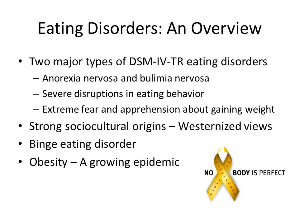 Eating Disorders: An Overview Two major types of DSM-IV-TR eating disorders –A–Anorexia nervosa and bulimia nervosa –S–Severe disruptions in eating behavior –E–Extreme fear and apprehension about gaining weight Strong sociocultural origins – Westernized views Binge eating disorder Obesity – A growing epidemic