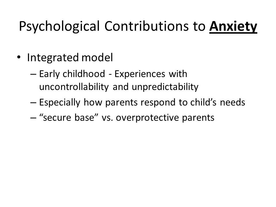 Psychological Contributions to Anxiety Integrated model – Early childhood - Experiences with uncontrollability and unpredictability – Especially how parents respond to child's needs – secure base vs.