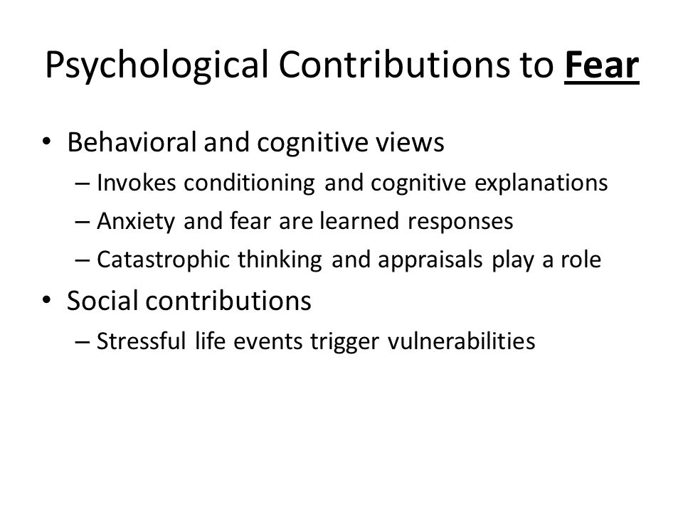 Psychological Contributions to Fear Behavioral and cognitive views – Invokes conditioning and cognitive explanations – Anxiety and fear are learned responses – Catastrophic thinking and appraisals play a role Social contributions – Stressful life events trigger vulnerabilities