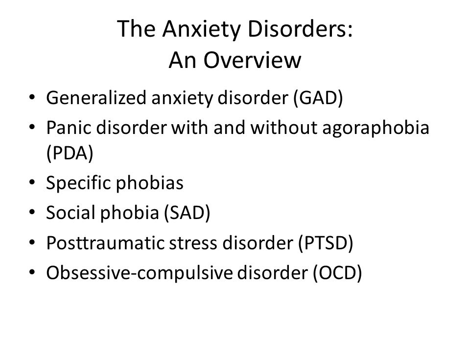 The Anxiety Disorders: An Overview Generalized anxiety disorder (GAD) Panic disorder with and without agoraphobia (PDA) Specific phobias Social phobia (SAD) Posttraumatic stress disorder (PTSD) Obsessive-compulsive disorder (OCD)