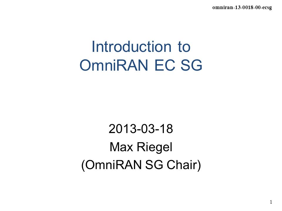 omniran-13-0018-00-ecsg 1 Introduction to OmniRAN EC SG 2013-03-18 Max Riegel (OmniRAN SG Chair)