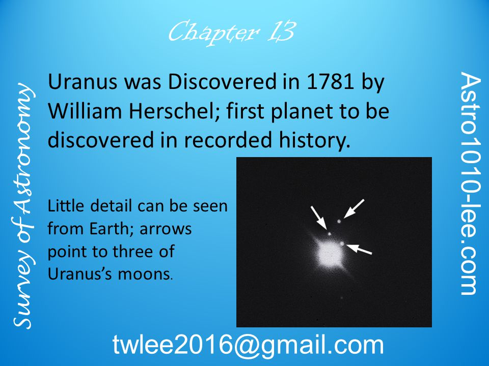 Survey of Astronomy Astro1010-lee.com twlee2016@gmail.com Chapter 13 Uranus was Discovered in 1781 by William Herschel; first planet to be discovered